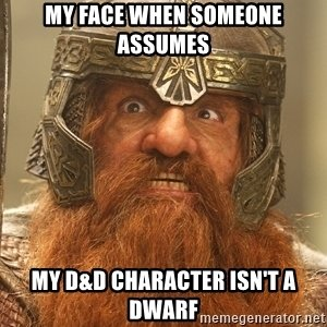my-face-when-someone-assumes-my-dd-character-isnt-a-dwarf.jpg